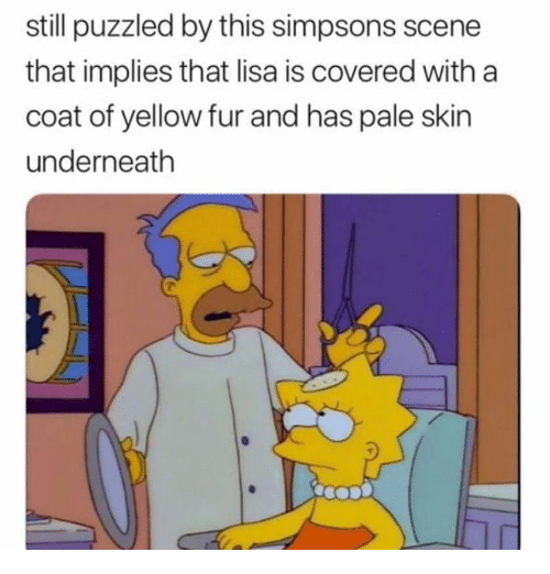 The Simpsons, Dank Memes, and Lisa: still puzzled by this simpsons scene  that implies that lisa is covered with a  coat of yellow fur and has pale skin  underneath