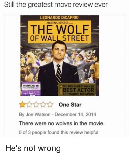 Golden Globes: Still the greatest move review ever  LEONARDO DiCAPRIO  MARTIN SCORSESE  THE WOLF  OF WALL STREET  GOLDEN GLOBE WINNER  DIGITAL  BEST ACTOR  LEONARDO DICAPRIO  One Star  By Joe Watson - December 14, 2014  There were no wolves in the movie.  0 of 3 people found this review helpful He's not wrong.