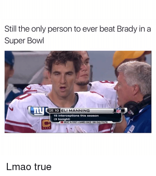 Bradying: Still the only person to ever beat Brady in a  Super Bowl  QB 1O  ELI MANNING  NFL  15 interceptions this season  (3 tonight)  UMOST IN FIRST 6 GAMES SINCE 1986 DAN FOUTS) Lmao true