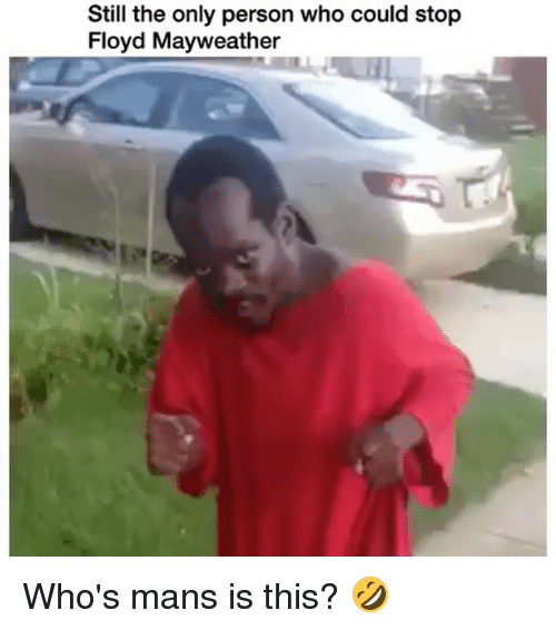 Floyd Mayweather, Mayweather, and Memes: Still the only person who could stop  Floyd Mayweather Who's mans is this? 🤣