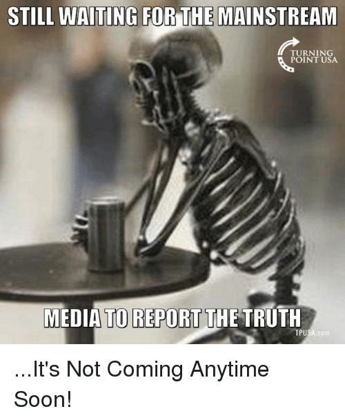 Reportate: STILL WAITING FOR THE MAINSTREAM  TURNING  POINT USA  MEDIA TO REPORT THE TRUTH  TPUSA com ...It's Not Coming Anytime Soon!