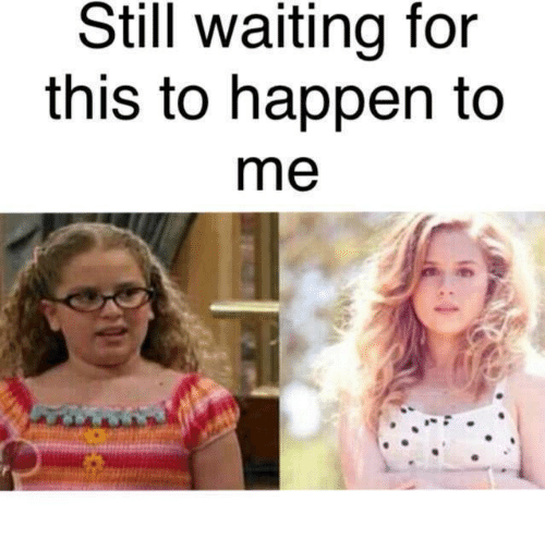 Memes, Waiting..., and 🤖: Still waiting for  this to happen to  me