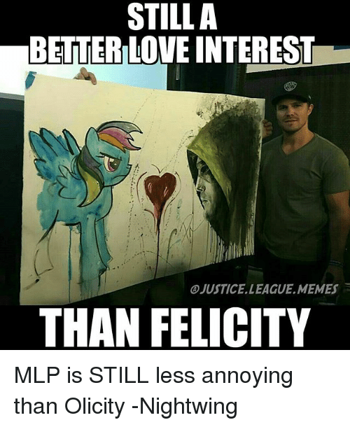 mlp: STILLA  BETTER LOVE INTEREST  JUSTICE.LEAGUE.MEMES  THAN FELICITY MLP is STILL less annoying than Olicity -Nightwing