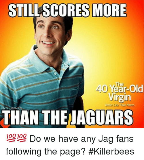 Nfl Mems: STILLSCORES MORE  The  40 Year-Old  Virgin  Better Late Than Never  NFL MEM  THAN THE JAGUARS 💯💯 Do we have any Jag fans following the page? #Killerbees