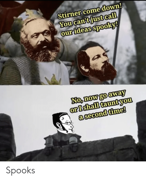 Second: Stirner come down!  You can'tjust call  our ideas spooky!  No, now go away  orIshall tauntyou  a second time! Spooks