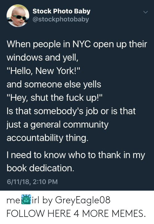 "Community, Dank, and Hello: Stock Photo Baby  costockphotobaby  When people in NYC open up their  windows and yell  ""Hello, New York!'""  and someone else yells  ""Hey, shut the fuck up!""  Is that somebody's job or is that  just a general community  accountability thing  I need to know who to thank in my  book dedication  6/11/18, 2:10 PM me🗽irl by GreyEagle08 FOLLOW HERE 4 MORE MEMES."