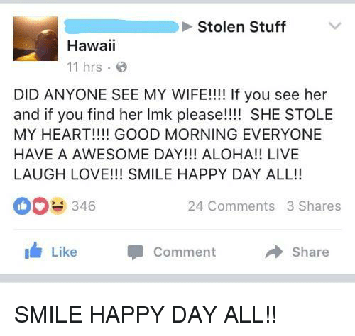 aloha: Stolen Stuff  Hawaii  11 hrs  DID ANYONE SEE MY WIFE!!!! If you see her  and if you find her Imk please!!!! SHE STOLE  MY HEART!!!! GOOD MORNING EVERYONE  HAVE A AWESOME DAY!!! ALOHA!! LIVE  LAUGH LOVE!!! SMILE HAPPY DAY ALL!!  0346  24 Comments 3 Shares  Like  Comment  Share SMILE HAPPY DAY ALL!!