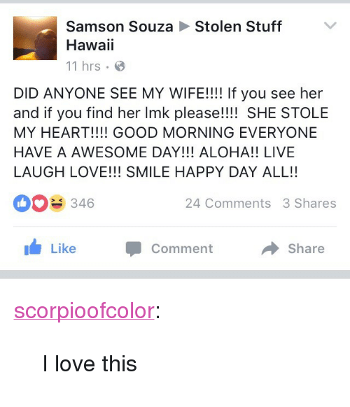 """aloha: Stolen Stuff  Samson Souza  Hawaii  11 hrs  DID ANYONE SEE MY WIFE!!!! If you see her  and if you find her Imk please!!!! SHE STOLE  MY HEART!!!! GOOD MORNING EVERYONE  HAVE A AWESOME DAY!!! ALOHA!! LIVE  LAUGH LOVE!!! SMILE HAPPY DAY ALL!!  346  24 Comments 3 Shares  1 Like  Comment  Share <p><a class=""""tumblr_blog"""" href=""""http://scorpioofcolor.tumblr.com/post/146342270761"""">scorpioofcolor</a>:</p> <blockquote> <p>I love this</p> </blockquote>"""