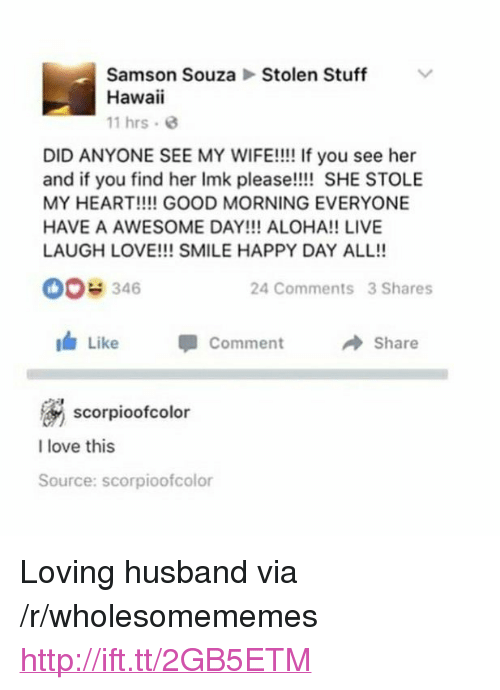 """aloha: Stolen Stuff  Samson Souza  Hawaii  11 hrs.  DID ANYONE SEE MY WIFE!!!! If you see her  and if you find her Imk please!!!! SHE STOLE  MY HEART!!!! GOOD MORNING EVERYONE  HAVE A AWESOME DAY!!! ALOHA!! LIVE  LAUGH LOVE!!! SMILE HAPPY DAY ALL!!  00e 346  24 Comments 3 Shares  I Like  Comment  → Share  scorpioofcolor  I love this  Source: scorpioofcolor <p>Loving husband via /r/wholesomememes <a href=""""http://ift.tt/2GB5ETM"""">http://ift.tt/2GB5ETM</a></p>"""