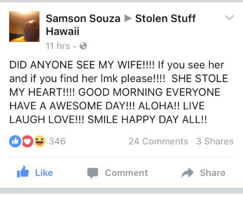 aloha: Stolen Stuff  Samson Souza  Hawaii  11 hrs  DID ANYONE SEE MY WIFE!!!! If you see her  and if you find her Imk please!!!! SHE STOLE  MY HEART!!!! GOOD MORNING EVERYONE  HAVE A AWESOME DAY!!! ALOHA!! LIVE  LAUGH LOVE!!! SMILE HAPPY DAY ALL!!  346  24 Comments 3 Shares  1 Like  Comment  Share