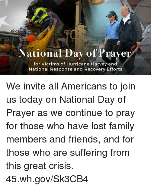 Family, Friends, and Lost: STON  tional Dav ofPraver  for Victims of Hurricane Harvey and  National Response and Recovery Efforts We invite all Americans to join us today on National Day of Prayer as we continue to pray for those who have lost family members and friends, and for those who are suffering from this great crisis. 45.wh.gov/Sk3CB4
