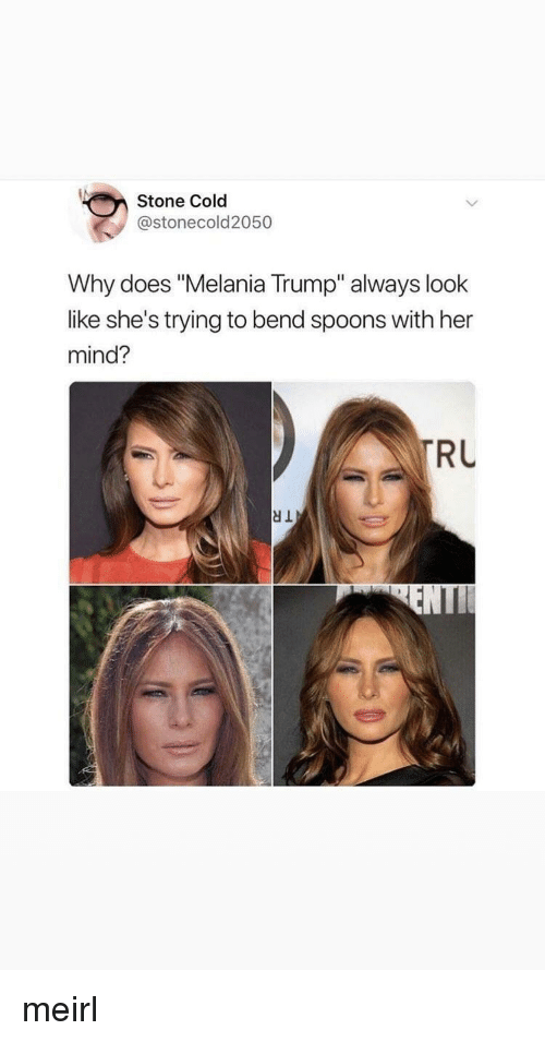 "Melania Trump, Trump, and Cold: Stone Cold  @stonecold2050  Why does ""Melania Trump"" always look  like she's trying to bend spoons with her  mind?  RU meirl"