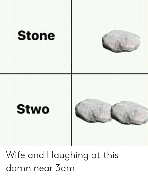 Wife, Stone, and This: Stone  Stwo Wife and I laughing at this damn near 3am