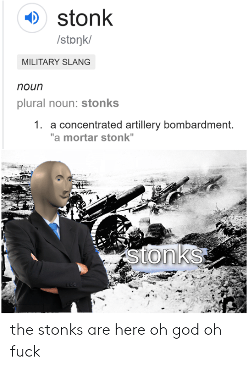 "God, Fuck, and Military: stonk  /stonk/  MILITARY SLANG  noun  plural noun: stonks  1. a concentrated artillery bombardment.  ""a mortar stonk""  stonks the stonks are here oh god oh fuck"