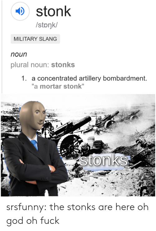 "God, Tumblr, and Blog: stonk  /stonk/  MILITARY SLANG  noun  plural noun: stonks  1. a concentrated artillery bombardment.  ""a mortar stonk""  stonks srsfunny:  the stonks are here oh god oh fuck"