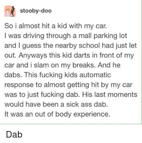 Ass, The Dab, and Driving: stooby-doo  So i almost hit a kid with my car.  I was driving through a mall parking lot  and I guess the nearby school had just let  out. Anyways this kid darts in front of my  car and i slam on my breaks. And he  dabs. This fucking kids automatic  response to almost getting hit by my car  was to just fucking dab. His last moments  would have been a sick ass dab  It was an out of body experience. Dab
