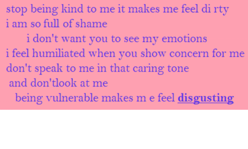 tone: stop being kind to me it makes me feel di rty  i am so full of shame  i don't want you to see my emotions  i feel humiliated when you show concern for me  don't speak to me in that caring tone  and don'tlook at me  being vulnerable makes m e feel disgusting