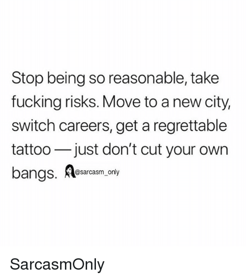 New City: Stop being so reasonable, take  fucking risks. Move to a new city,  switch careers, get a regrettable  tattoo just don't cut your own  bangs, Asarcasm only SarcasmOnly