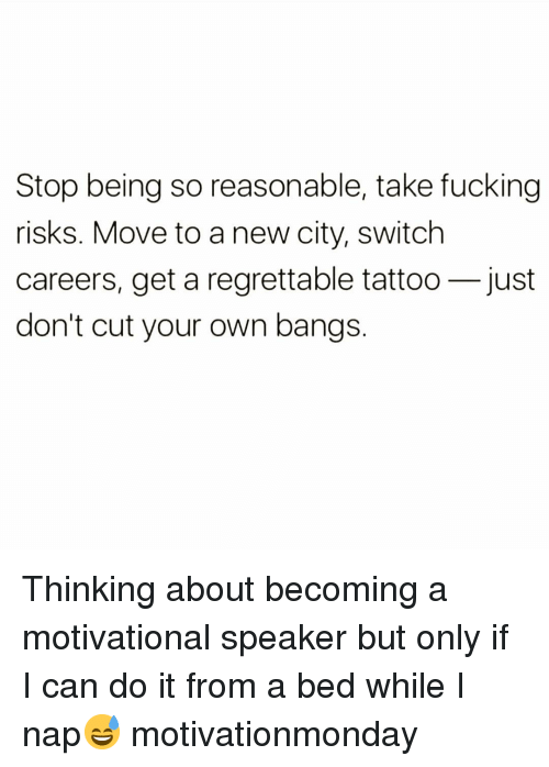 bangs: Stop being so reasonable, take fucking  risks. Move to a new city, switch  careers, get a regrettable tattoo-just  don't cut your own bangs Thinking about becoming a motivational speaker but only if I can do it from a bed while I nap😅 motivationmonday