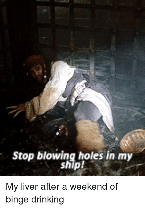 stop blowing holes in my ship: Stop blowing holes in my  ship! My liver after a weekend of binge drinking