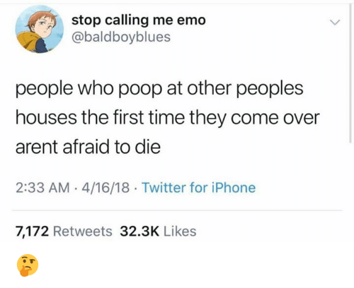 Come Over, Emo, and Iphone: stop calling me emo  @baldboyblues  people who poop at other peoples  houses the first time they come over  arent afraid to die  2:33 AM 4/16/18 Twitter for iPhone  7,172 Retweets 32.3K Likes 🤔