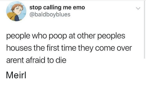 Come Over, Emo, and Poop: stop calling me emo  @baldboyblues  people who poop at other peoples  houses the first time they come over  arent afraid to die Meirl
