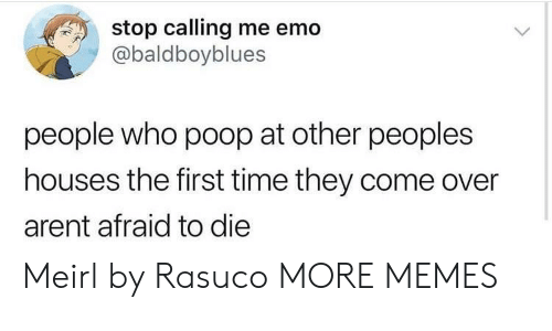 Come Over, Dank, and Emo: stop calling me emo  @baldboyblues  people who poop at other peoples  houses the first time they come over  arent afraid to die Meirl by Rasuco MORE MEMES