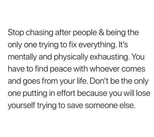 Lose Yourself: Stop chasing after people & being the  only one trying to fix everything. It's  mentally and physically exhausting. You  have to find peace with whoever comes  and goes from your life. Don't be the only  one putting in effort because you will lose  yourself trying to save someone else.