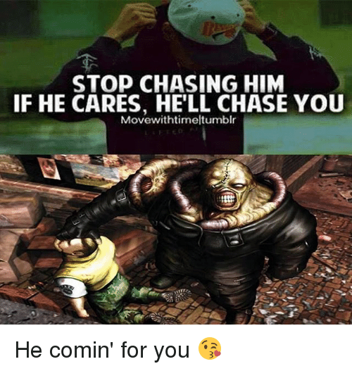 Chasee: STOP CHASING HIM  IF HE CARES, HE'LL CHASE YOU  Movewithtimeltumblr He comin' for you 😘