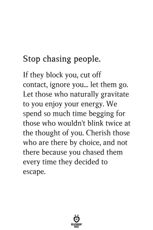 Energy, Time, and Thought: Stop chasing people.  If they block you, cut off  contact, ignore you... let them go.  Let those who naturally gravitate  to you enjoy your energy. We  spend so much time begging for  those who wouldn't blink twice at  the thought of you. Cherish those  who are there by choice, and not  there because you chased them  every time they decided to  escape.
