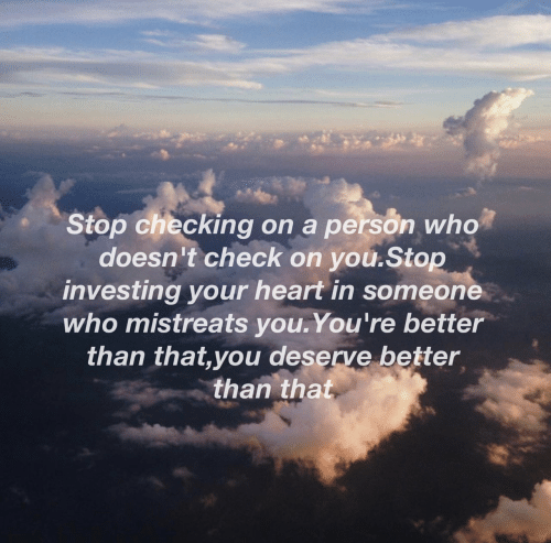 better than that: Stop checking on a person who  doesn't check on you.Stop  investing your heart in someone  who mistreats you.You're better  than that,you deserve better  than that