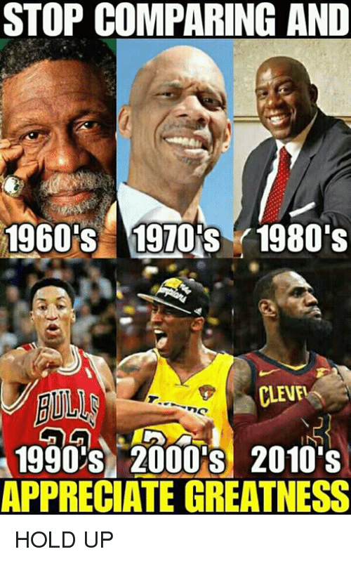 Appreciate, 2000s, and Hold: STOP COMPARING AND  1960%  Y1970İBY 1980's  CLEVEL  IIN  1990'S 2000'S 2010's  APPRECIATE GREATNESS HOLD UP