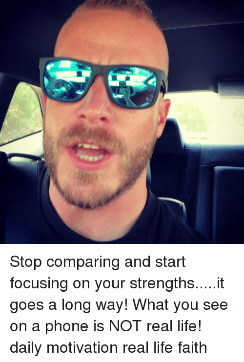 Life, Memes, and Phone: Stop comparing and start focusing on your strengths.....it goes a long way! What you see on a phone is NOT real life! daily motivation real life faith