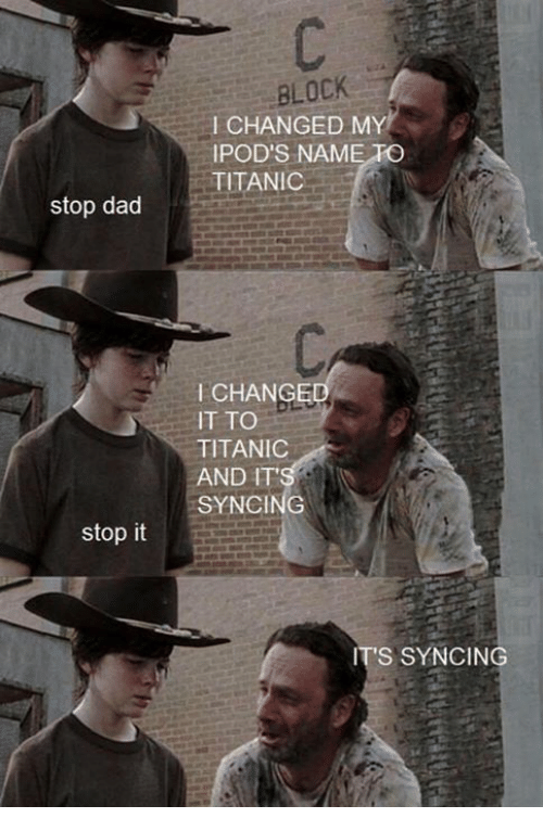 Dad Stop: stop dad  stop it  BLOCK  CHANGED MY  IPOD'S NAME PO  TITANIC  CHANGE  IT TO  TITANIC  AND IT'  SYNCING  IT'S SYNCING