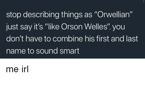 """orson welles: stop describing things as """"Orwellian""""  just say it's """"like Orson Welles"""". you  don't have to combine his first and last  name to sound smart"""