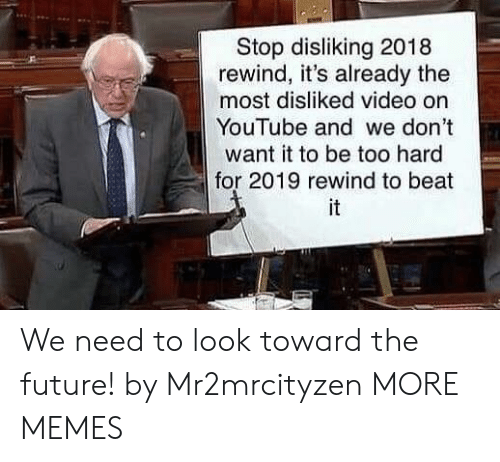 Towardly: Stop disliking 2018  rewind, it's already the  most disliked video on  YouTube and we don't  want it to be too hard  for 2019 rewind to beat  it We need to look toward the future! by Mr2mrcityzen MORE MEMES