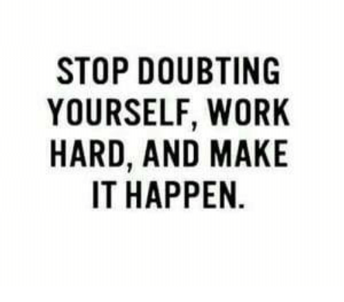 Work, Make, and Stop: STOP DOUBTING  YOURSELF, WORK  HARD, AND MAKE  IT HAPPEN.