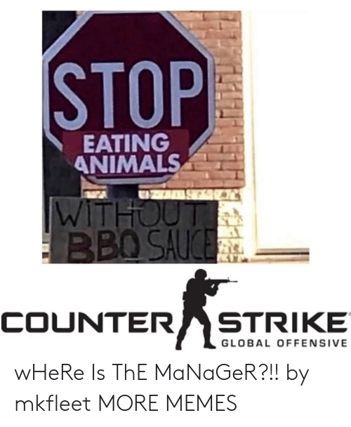 Offensive: STOP  EATING  ANIMALS  WITHOUT  BBO SAUCE  STRIKE  COUNTER  GLOBAL OFFENSIVE wHeRe Is ThE MaNaGeR?!! by mkfleet MORE MEMES