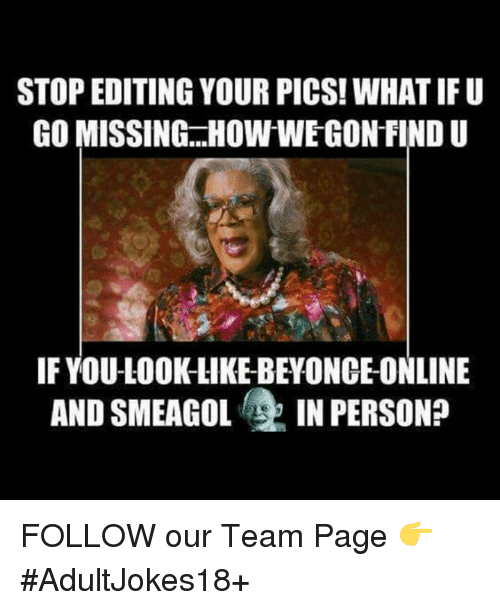 smeagol: STOP EDITING YOUR PICS! WHAT IFU  GO MISSING HOW WE GON FIND U  IF YOU-LOOK LIKE BEYONCE ONLINE  AND SMEAGOL  IN PERSON? FOLLOW our Team Page 👉 #AdultJokes18+