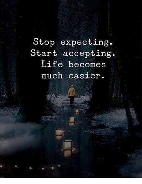Life, Stop, and Expecting: Stop expecting.  Start accepting.  Life becomes  much easer.