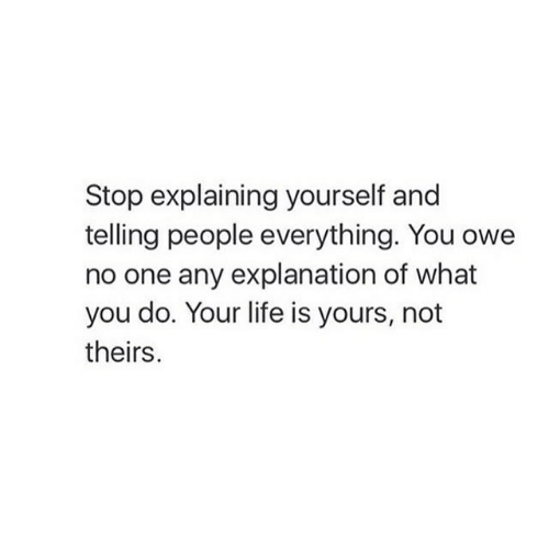 Theirs: Stop explaining yourself and  telling people everything. You owe  no one any explanation of what  you do. Your life is yours, not  theirs.