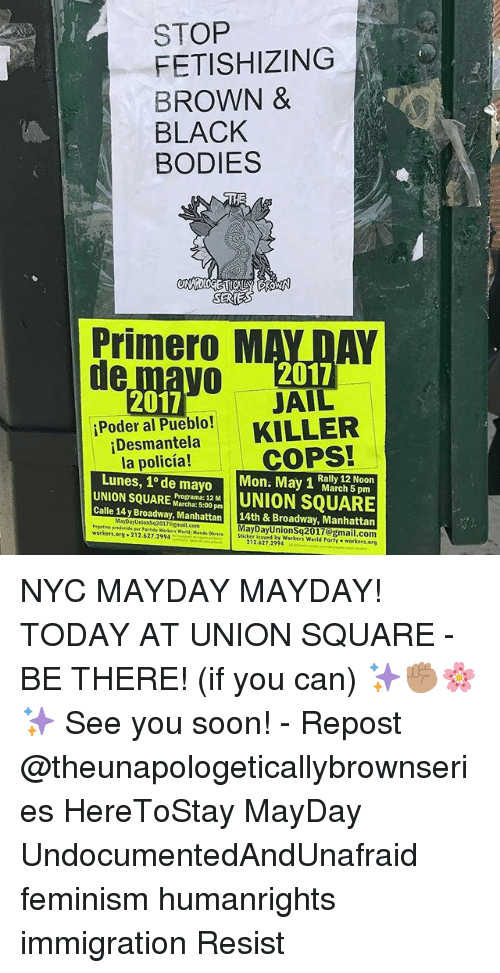 """Mayday: STOP  FETISHIZING  BROWN &  BLACK  BODIES  SERIES  Primero M  DAY  2017  JAIL  2017  iPoder al Pueblo!  KILLER  iDesmantela  COPS!  la policia!  Lunes, 10 de mayo  Mona May 1 March UNION SQUARE  Marcha: 12 M  UNION SQUARE  Programa: Calle 14 y Broadway, Manhattan 14th & Broadway, Manhattan  MayoayUnionsq2017 Email.com  Day """"org 212.627.2994  Mred Sticker  workers  212,627.29  workers.  org NYC MAYDAY MAYDAY! TODAY AT UNION SQUARE - BE THERE! (if you can) ✨✊🏽🌸✨ See you soon! - Repost @theunapologeticallybrownseries HereToStay MayDay UndocumentedAndUnafraid feminism humanrights immigration Resist"""