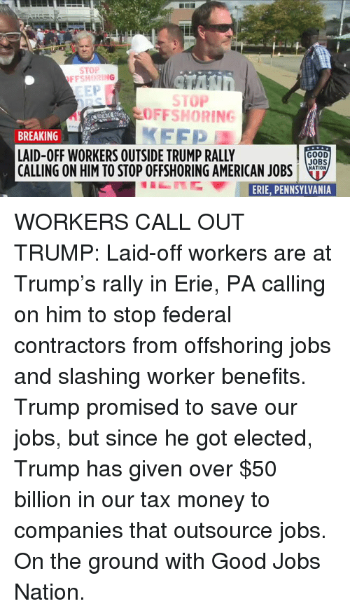 Tax Money: STOP  FFSHORING  EEP  STOP  OFFSHORING  FFP  BREAKING  LAID-OFF WORKERS OUTSIDE TRUMP RALLY  CALLING ON HIM TO STOP OFFSHORING AMERICAN JOBSLo.  GOOD  JOBS  NATION  ERFE,PENNSYLVANIA WORKERS CALL OUT TRUMP: Laid-off workers are at Trump's rally in Erie, PA calling on him to stop federal contractors from offshoring jobs and slashing worker benefits. Trump promised to save our jobs, but since he got elected, Trump has given over $50 billion in our tax money to companies that outsource jobs.  On the ground with Good Jobs Nation.
