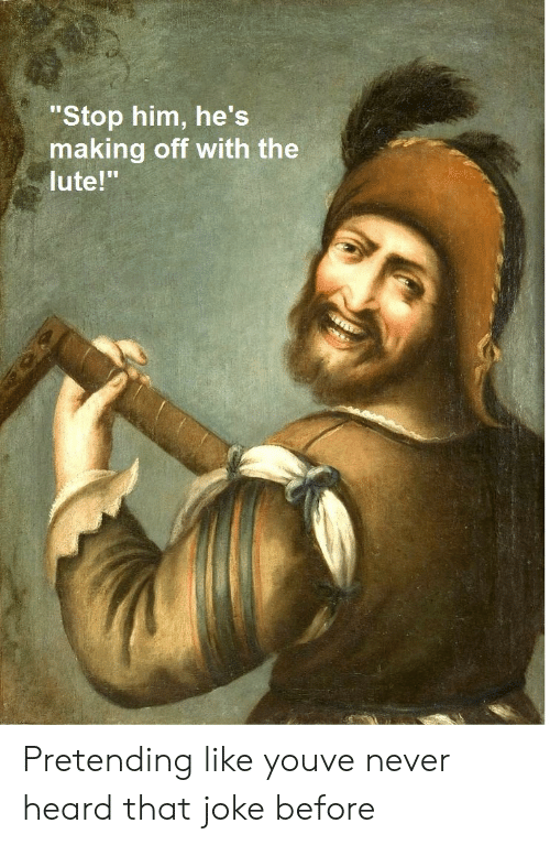 "Never, Him, and You: ""Stop him, he's  making off with the  lute!"" Pretending like youve never heard that joke before"