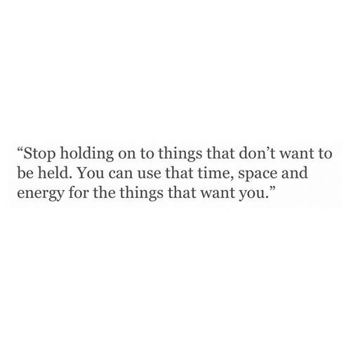 """Energy, Space, and Time: """"Stop holding on to things that don't want to  be held. You can use that time, space and  energy for the things that want you."""""""