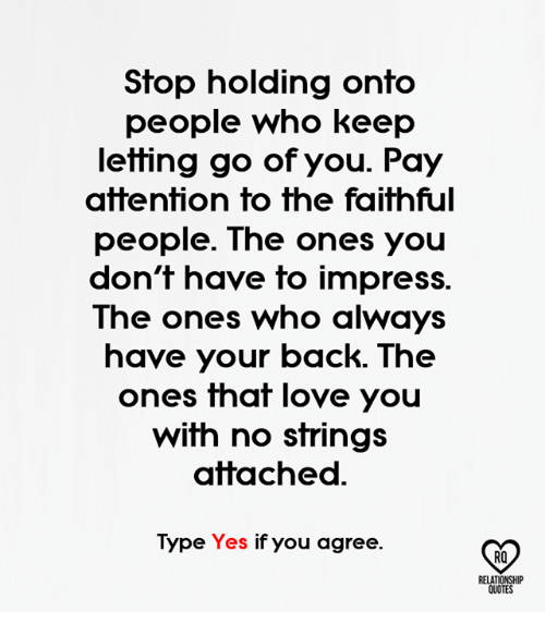 Love, Memes, and Quotes: Stop holding onto  people who keep  letting go of you. Pay  attention to the faithful  people. The ones you  don't have to impress.  The ones who always  have your back. The  ones that love you  with no strings  attached  Type Yes if you agree.  RELATIONSHIP  QUOTES