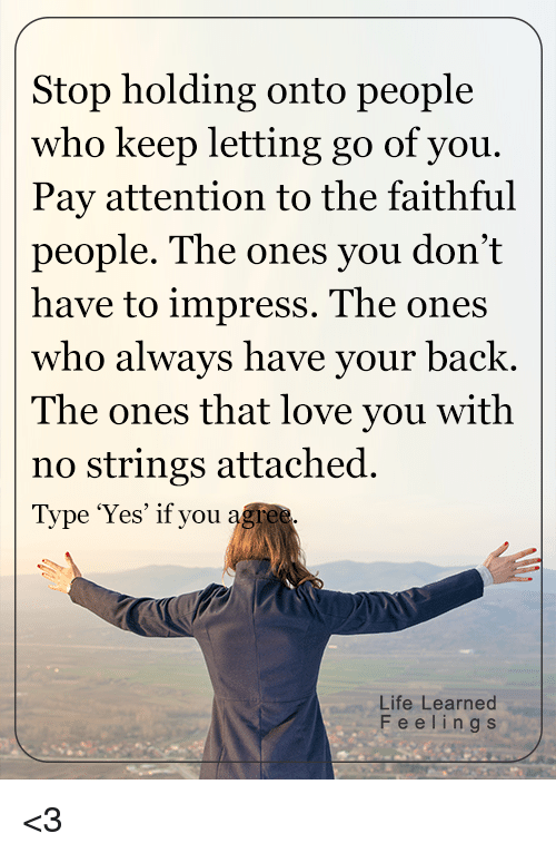 Memes, Faith, and 🤖: Stop holding onto people  who keep letting go of you.  Pay attention to the faithful  people. The ones you don't  have to impress. The ones  who always have your back  The ones that love you with  no strings attached  Type 'Yes' if you  agree.  Life Learned  F e e l i n g s <3