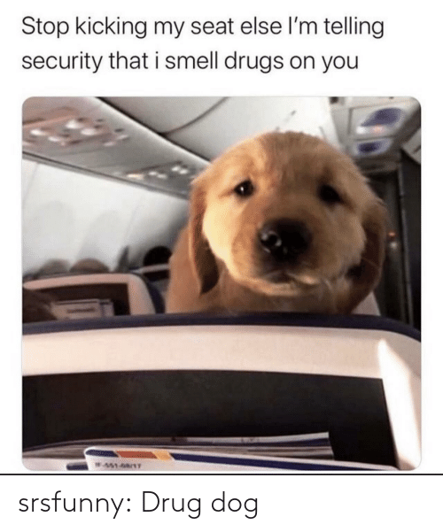 kicking: Stop kicking my seat else l'm telling  security that i smell drugs on you  W451-68/1T srsfunny:  Drug dog
