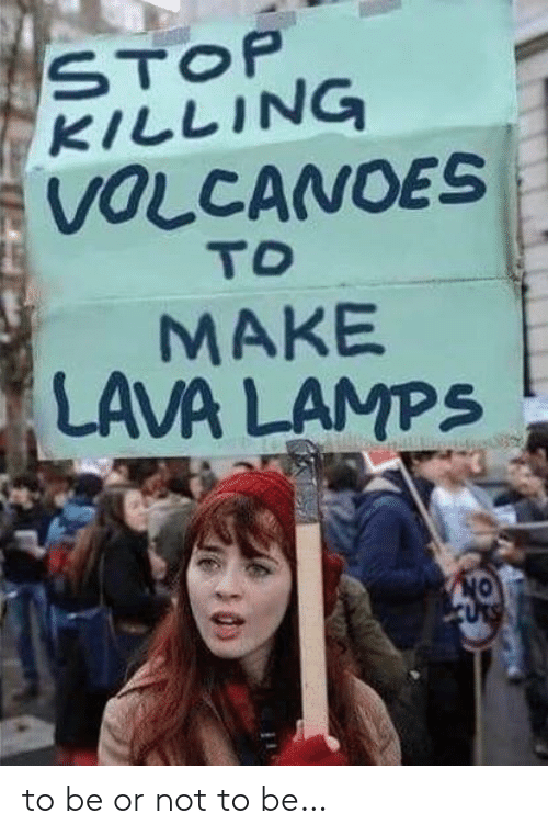 Stop Killing: STOP  KILLING  VOLCANOES  TO  MAKE  LAVA LAMPS  CURS to be or not to be…