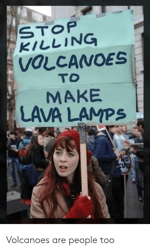 Stop Killing: STOP  KILLING  VOLCANOES  TO  MAKE  LAVA LAMPS  ON  URS Volcanoes are people too